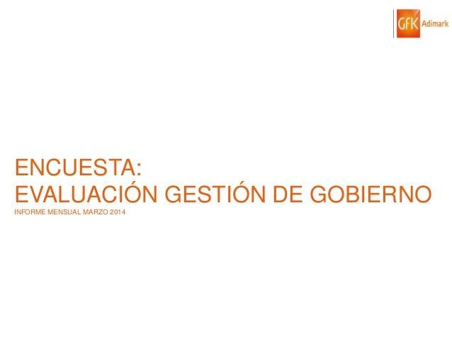 © GfK 2014   ENCUESTA DE OPINIÓN PÚBLICA: EVALUACIÓN GESTIÓN DE GOBIERNO   MARZO 2014 1 ENCUESTA: EVALUACIÓN GESTIÓN DE GO...