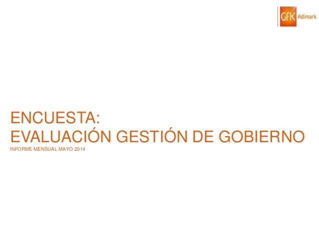 © GfK 2014 | ENCUESTA DE OPINIÓN PÚBLICA: EVALUACIÓN GESTIÓN DE GOBIERNO | MAYO 2014 1 ENCUESTA: EVALUACIÓN GESTIÓN DE GOB...