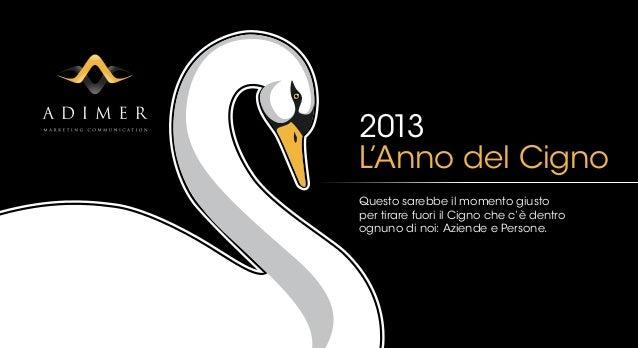 2013L'Anno del CignoQuesto sarebbe il momento giustoper tirare fuori il Cigno che c'è dentroognuno di noi: Aziende e Perso...