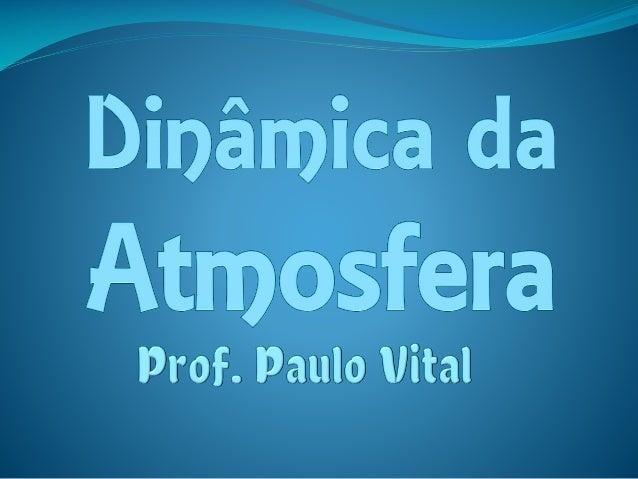 A dinâmica da atmosfera  Com espessura de aproximadamente 600 quilômetros, a atmosfera é a camada gasosa que envolve e ac...