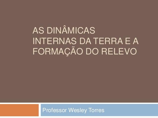 AS DINÂMICAS INTERNAS DA TERRA E A FORMAÇÃO DO RELEVO Professor Wesley Torres