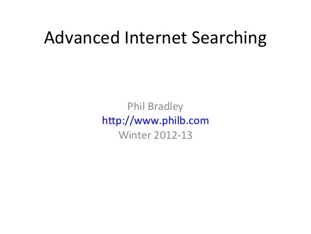 Advanced Internet SearchingPhil Bradleyhttp://www.philb.comWinter 2012-13