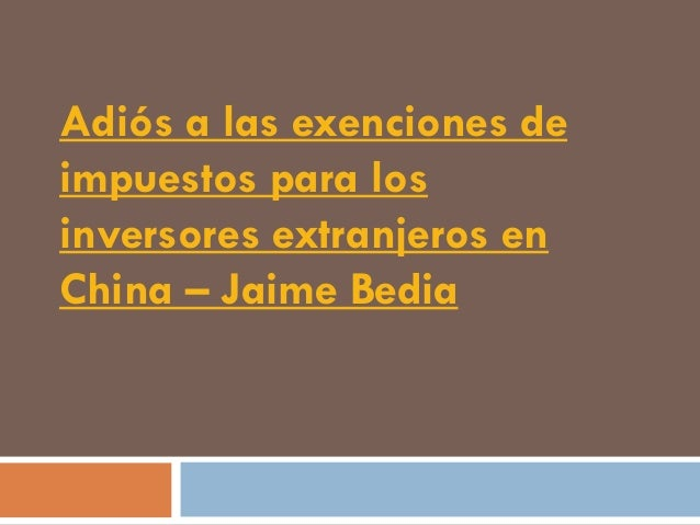 Adiós a las exenciones deimpuestos para losinversores extranjeros enChina – Jaime Bedia