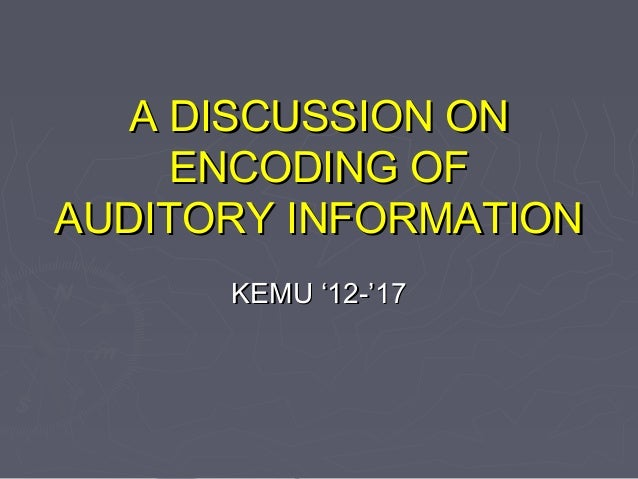 A DISCUSSION ONA DISCUSSION ON ENCODING OFENCODING OF AUDITORY INFORMATIONAUDITORY INFORMATION KEMU '12-'17KEMU '12-'17
