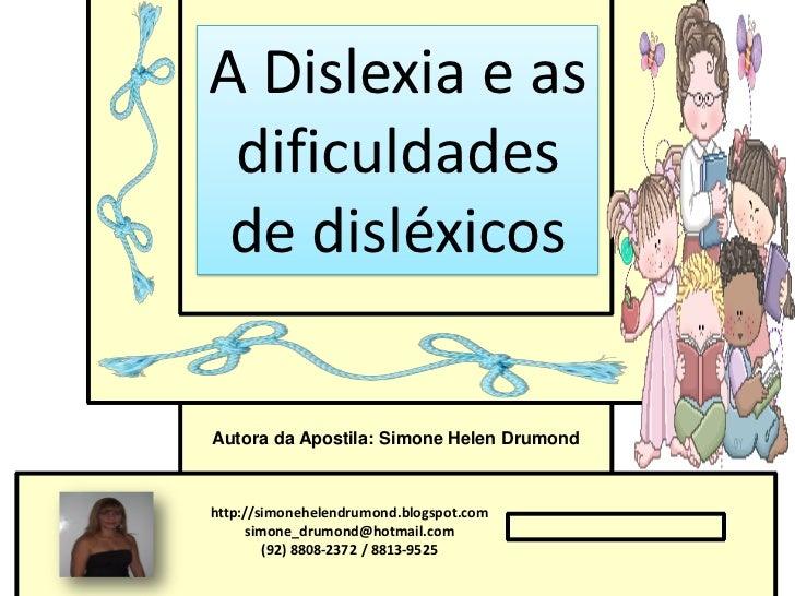 A Dislexia e as dificuldades de disléxicosAutora da Apostila: Simone Helen Drumondhttp://simonehelendrumond.blogspot.com  ...