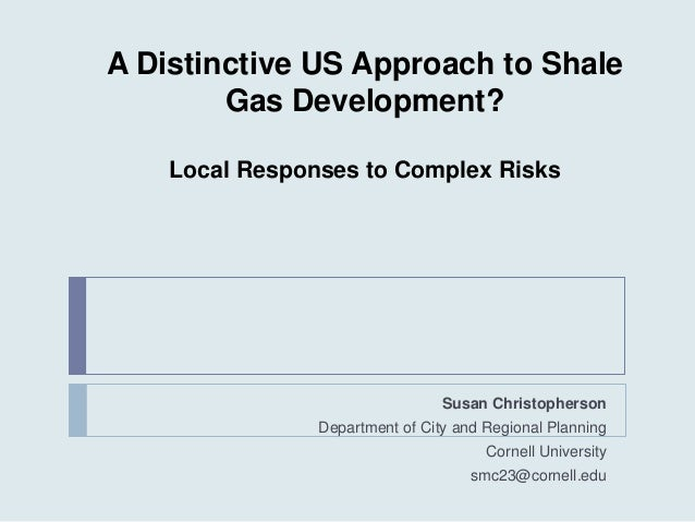 A Distinctive US Approach to Shale Gas Development? Local Responses to Complex Risks Susan Christopherson Department of Ci...