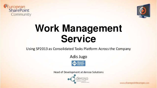 Work Management Service Using SP2013 as Consolidated Tasks Platform Across the Company  Adis Jugo  Head of Development at ...