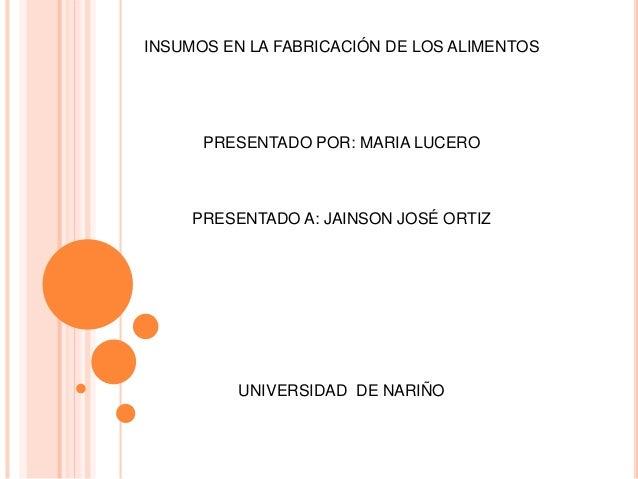 INSUMOS EN LA FABRICACIÓN DE LOS ALIMENTOS PRESENTADO POR: MARIA LUCERO PRESENTADO A: JAINSON JOSÉ ORTIZ UNIVERSIDAD DE NA...