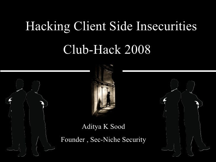 Club-Hack 2008 Aditya K Sood Founder , Sec-Niche Security Hacking Client Side Insecurities