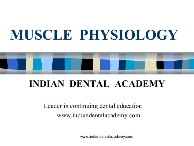 MUSCLE PHYSIOLOGY www.indiandentalacademy.com INDIAN DENTAL ACADEMY Leader in continuing dental education www.indiandental...