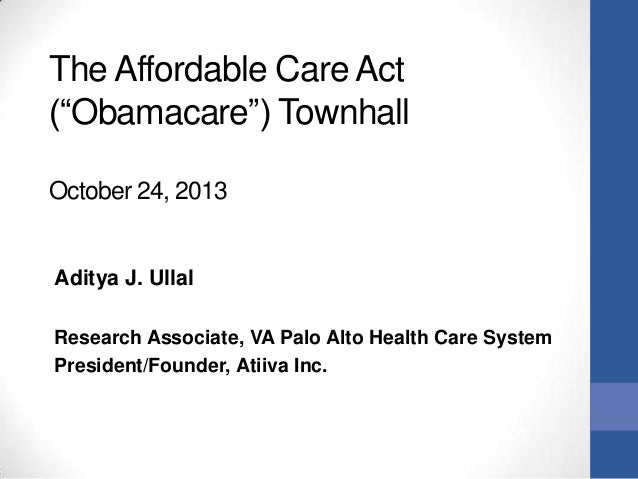 """The Affordable Care Act (""""Obamacare"""") Townhall October 24, 2013  Aditya J. Ullal Research Associate, VA Palo Alto Health C..."""