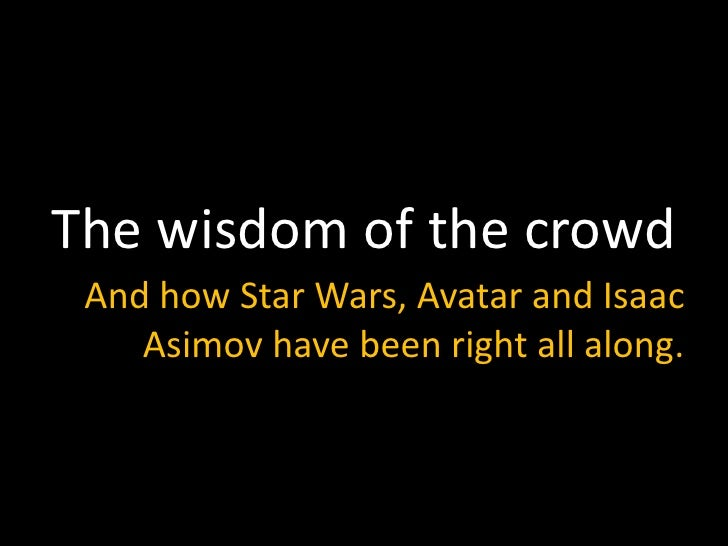 The wisdom of the crowd<br />And how Star Wars, Avatar and Isaac Asimov have been right all along. <br />