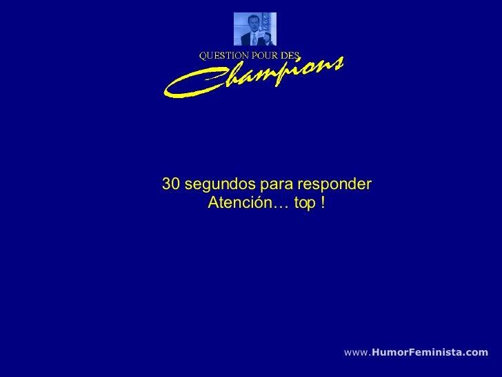 30 segundos para responder Atención… top ! www. HumorFeminista .com