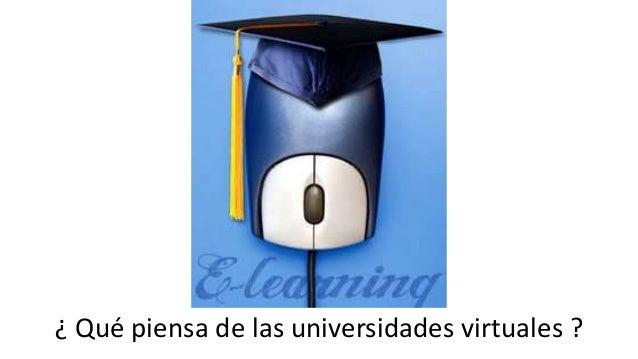 ¿ Qué piensa de las universidades virtuales ?