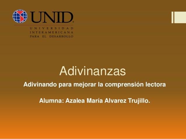 Adivinanzas Adivinando para mejorar la comprensión lectora Alumna: Azalea María Alvarez Trujillo.