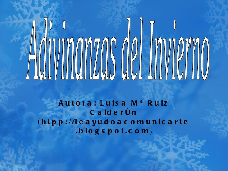 Autora: Luisa Mª Ruiz Calderón (htpp://teayudoacomunicarte.blogspot.com ) Adivinanzas del Invierno