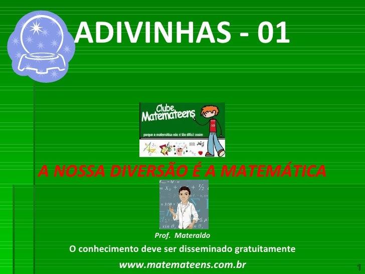 ADIVINHAS - 01 A NOSSA DIVERSÃO É A MATEMÁTICA Prof.  Materaldo O conhecimento deve ser disseminado gratuitamente www.mate...
