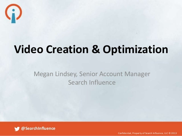 Video Creation & Optimization Megan Lindsey, Senior Account Manager Search Influence  @SearchInfluence Confidential, Prope...