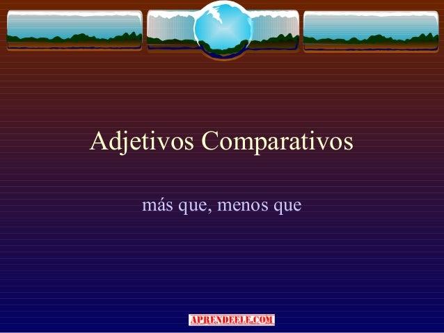 Adjetivos Comparativos    más que, menos que