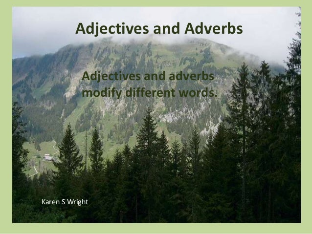Adjectives and Adverbs Adjectives and adverbs modify different words. Karen S Wright