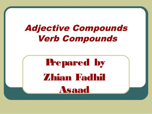 Adjective Compounds Verb Compounds  P repared by Zhian Fadhil Asaad