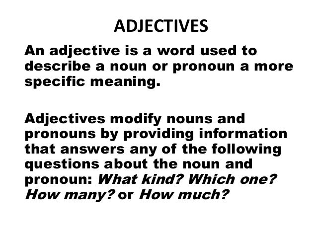 ADJECTIVESAn adjective is a word used todescribe a noun or pronoun a morespecific meaning.Adjectives modify nouns andprono...