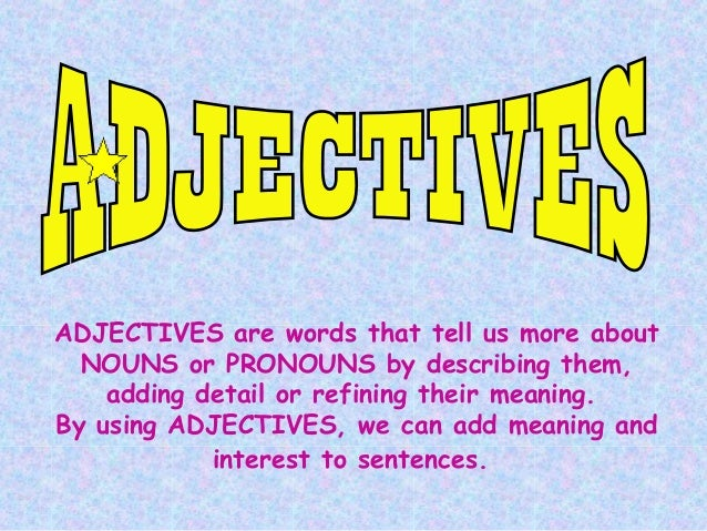 ADJECTIVES are words that tell us more about NOUNS or PRONOUNS by describing them, adding detail or refining their meaning...