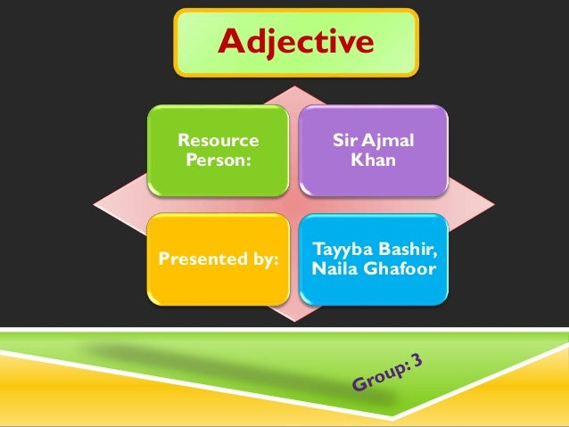 Adjective Resource Person: Sir Ajmal Khan Presented by: Tayyba Bashir, Naila Ghafoor