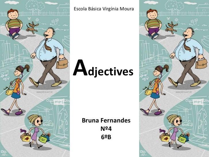 Escola Básica Virgínia Moura<br />Adjectives<br />Bruna Fernandes <br />Nº4<br />6ºB<br />