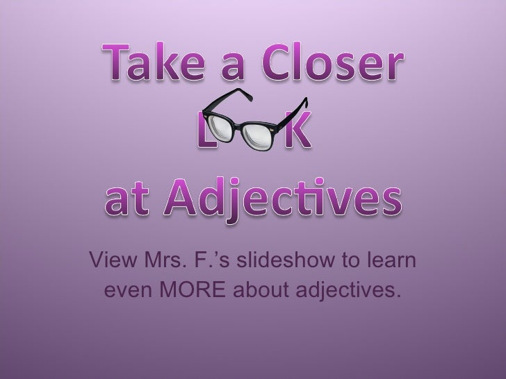 View Mrs. F.'s slideshow to learn even MORE about adjectives.