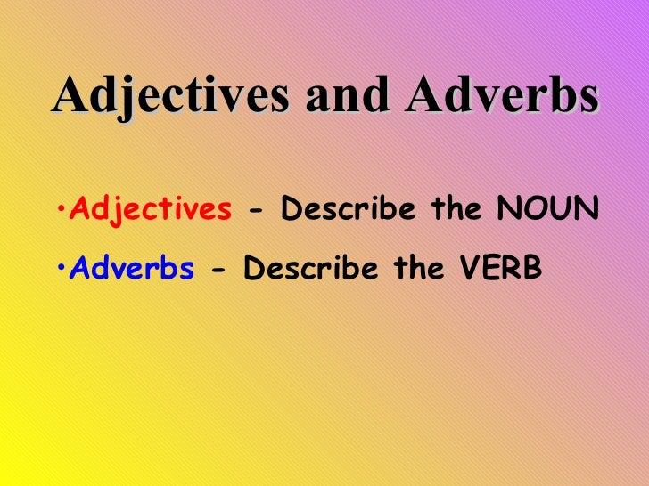 Adjectives and Adverbs <ul><li>Adjectives  - Describe the NOUN </li></ul><ul><li>Adverbs  - Describe the VERB </li></ul>