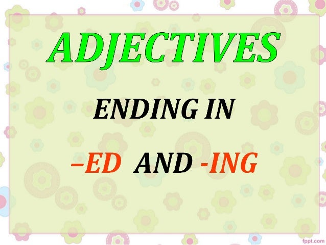 Adjectives ending in  ed or -ing