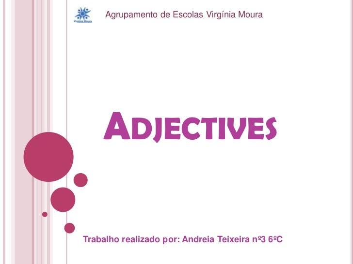 Agrupamento de Escolas Virgínia Moura<br />Adjectives<br />Trabalho realizado por: Andreia Teixeira nº3 6ºC<br />