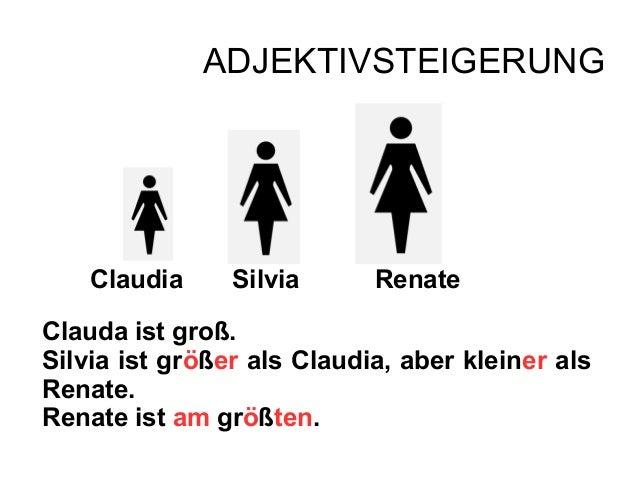 ADJEKTIVSTEIGERUNGClaudia Silvia RenateClauda ist groß.Silvia ist größer als Claudia, aber kleiner alsRenate.Renate ist am...