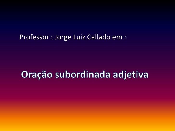Professor : Jorge Luiz Callado em :<br />Oração subordinada adjetiva<br />