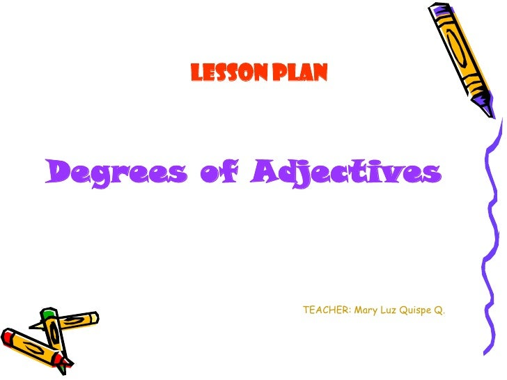 Lesson PLAN    Degrees of Adjectives                   TEACHER: Mary Luz Quispe Q.