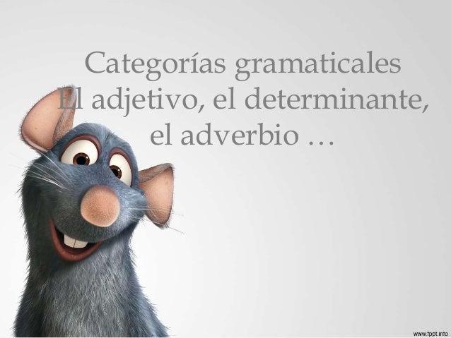 Categorías gramaticales  El adjetivo, el determinante,  el adverbio …