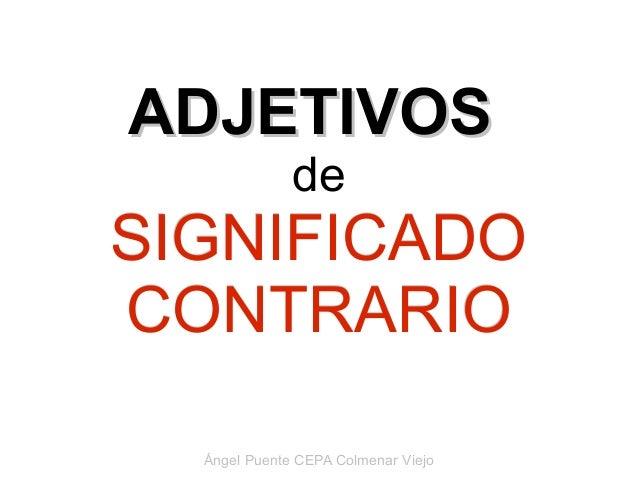 ADJETIVOS              deSIGNIFICADOCONTRARIO  Ángel Puente CEPA Colmenar Viejo