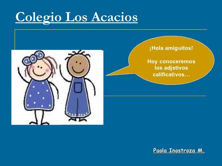 Colegio Los Acacios Paola Inostroza M. ¡Hola amiguitos! Hoy conoceremos los adjetivos calificativos…
