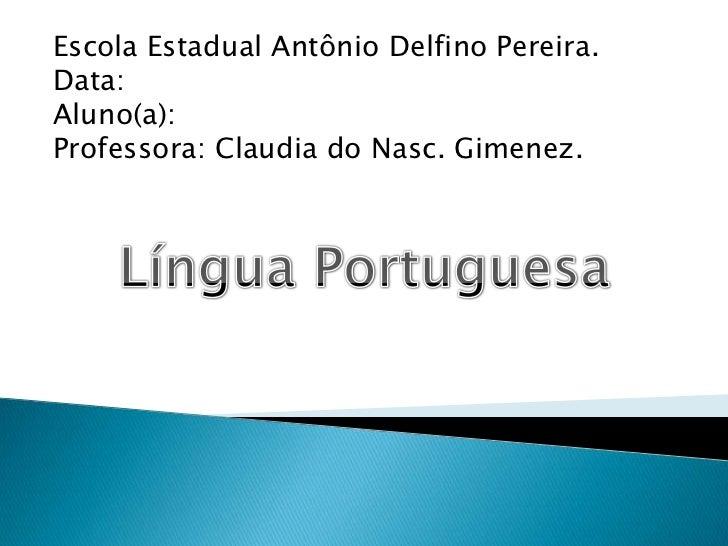 Escola Estadual Antônio Delfino Pereira.<br />Data:<br />Aluno(a):<br />Professora: Claudia do Nasc. Gimenez.<br />Língua ...