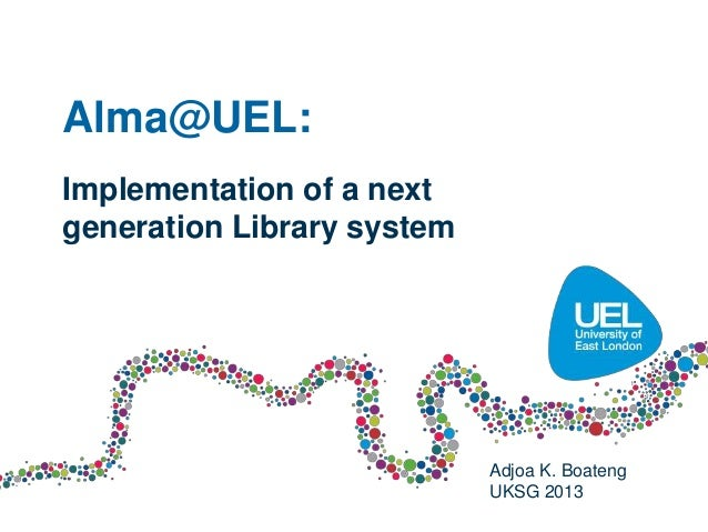 Alma@UEL:Implementation of a nextgeneration Library system                            Adjoa K. Boateng                    ...