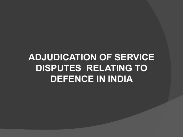 Adjudication of Service Disputes  Relating to Defence in India