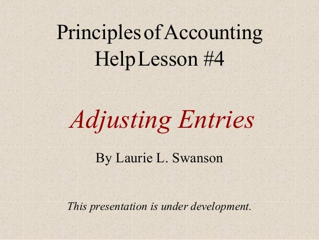 Principles of Accounting Help Lesson #4  Adjusting Entries By Laurie L. Swanson This presentation is under development.