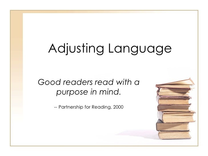 Adjusting Language Good readers read with a purpose in mind. --  Partnership for Reading, 2000
