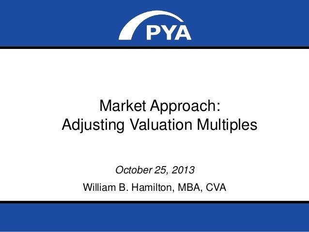 Market Approach: Adjusting Valuation Multiples October 25, 2013  William B. Hamilton, MBA, CVA NACVA Georgia State Chapter...