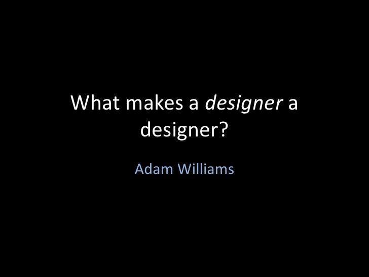 What makes a designer a designer?<br />Adam Williams<br />