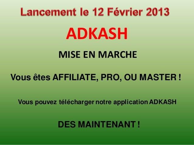 ADKASH             MISE EN MARCHEVous êtes AFFILIATE, PRO, OU MASTER ! Vous pouvez télécharger notre application ADKASH   ...