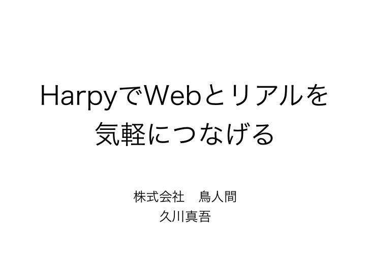 HarpyでWebとリアルを   気軽につなげる    株式会社鳥人間      久川真吾