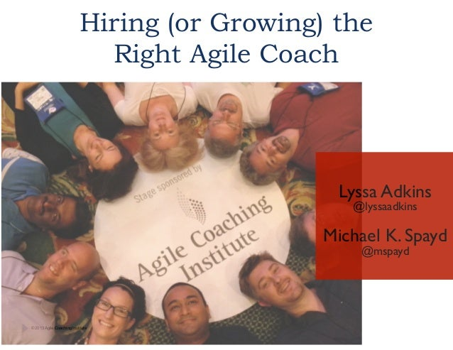Hiring (or Growing) the Right Agile Coach  !  Lyssa Adkins	  @lyssaadkins	  !  Michael K. Spayd	  @mspayd	   © 2013 Agile ...
