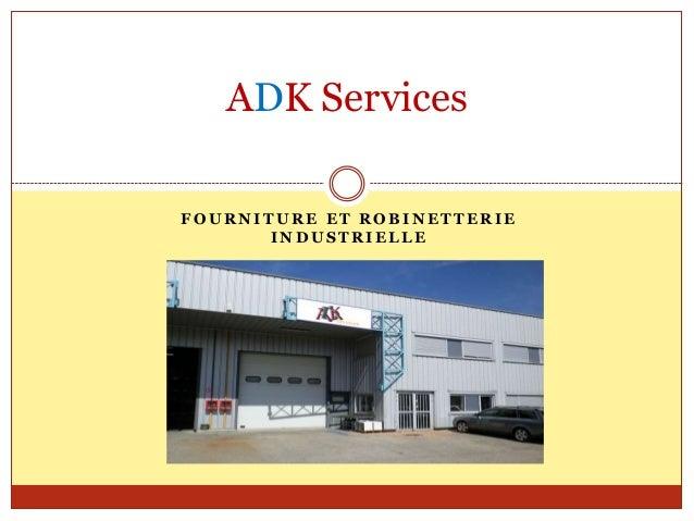 ADK ServicesFOURNITURE ET ROBINETTERIE       INDUSTRIELLE